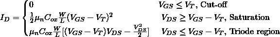 \begin{eqnarray*} I_{D} = \begin{cases} 0 & V_{GS} \leq V_{T} \text{, Cut-off } \\ \frac{1}{2} \mu_n C_{ox} \frac{W}{L} (V_{GS}-V_{T})^2 & \text{ }V_{DS} \geq V_{GS}-V_{T} \text{, Saturation } \\ \mu_n C_{ox} \frac{W}{L} [(V_{GS}-V_{T})V_{DS}-{V_{DS}^2 \over 2}] & \text{ }V_{DS} \leq V_{GS}-V_{T} \text{, Triode region}\end{cases} \end{eqnarray*}